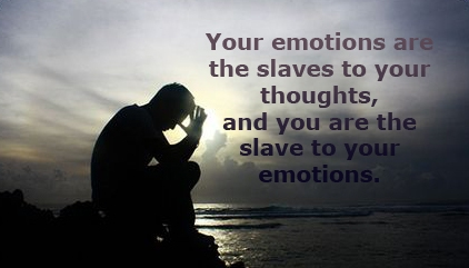 Your Emotions Are The Slaves To Your Thoughts